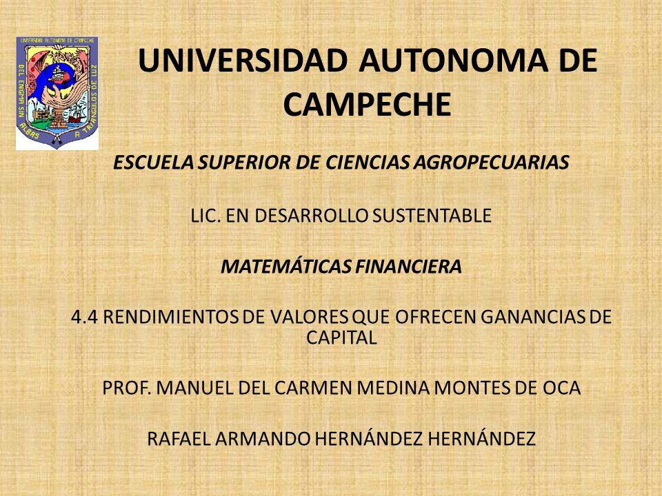 UNIVERSIDAD AUTONOMA DE CAMPECHE ESCUELA SUPERIOR DE CIENCIAS AGROPECUARIAS LIC. EN DESARROLLO SUSTENTABLE MATEMÁTICAS FINANCIERA 4.4 RENDIMIENTOS DE