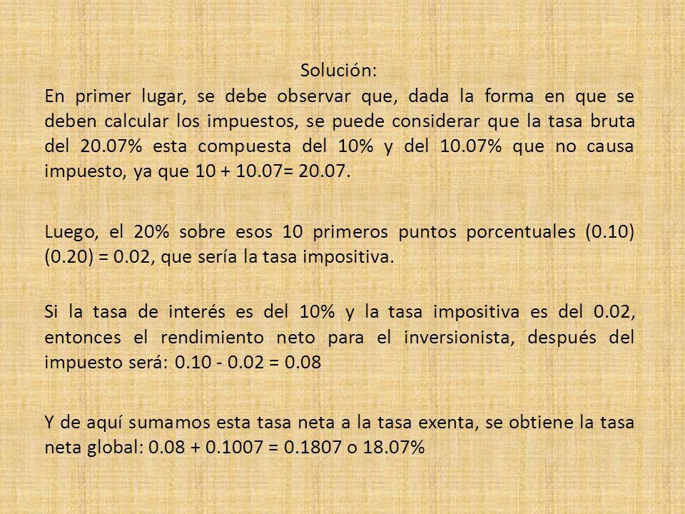 Solución: En primer lugar, se debe observar que, dada la forma en que se deben calcular los impuestos, se puede considerar que la tasa bruta del 20.07