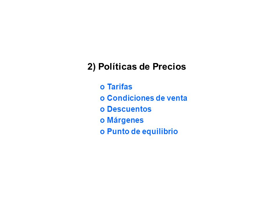 2) Políticas de Precios o Tarifas o Condiciones de venta o Descuentos o Márgenes o Punto de equilibrio