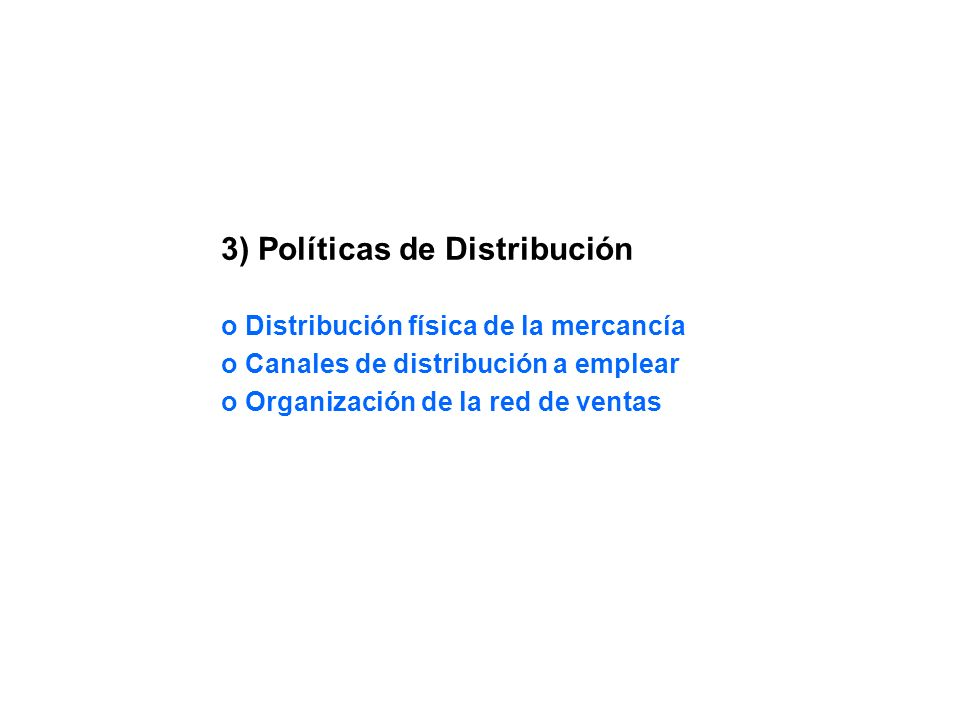 3) Políticas de Distribución o Distribución física de la mercancía o Canales de distribución a emplear o Organización de la red de ventas