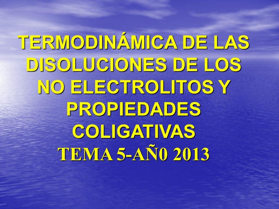 TERMODINÁMICA DE LAS DISOLUCIONES DE LOS NO ELECTROLITOS Y PROPIEDADES COLIGATIVAS TEMA 5-AÑ0 2013