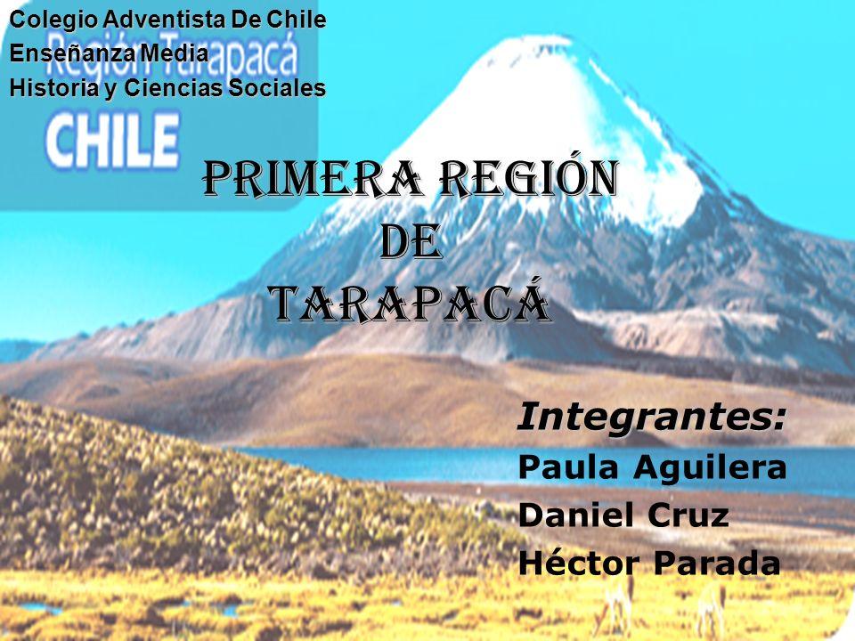 primera región de Tarapacá Integrantes: Paula Aguilera Daniel Cruz Héctor Parada Colegio Adventista De Chile Enseñanza Media Historia y Ciencias Socia