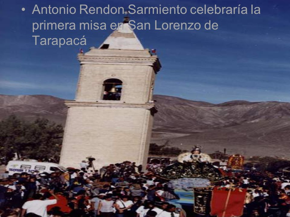 Antonio Rendon Sarmiento celebraría la primera misa en San Lorenzo de Tarapacá