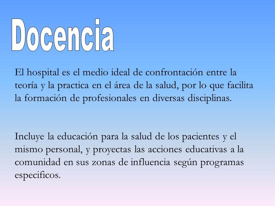 El hospital es el medio ideal de confrontación entre la teoría y la practica en el área de la salud, por lo que facilita la formación de profesionales
