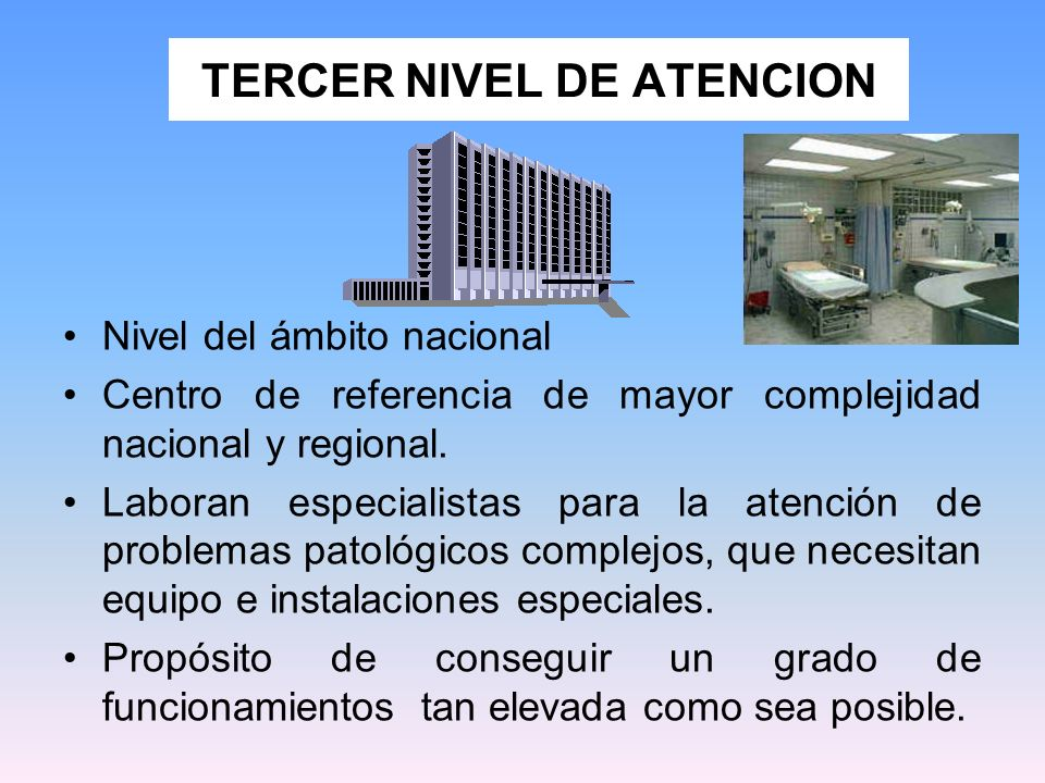 TERCER NIVEL DE ATENCION Nivel del ámbito nacional Centro de referencia de mayor complejidad nacional y regional. Laboran especialistas para la atenci