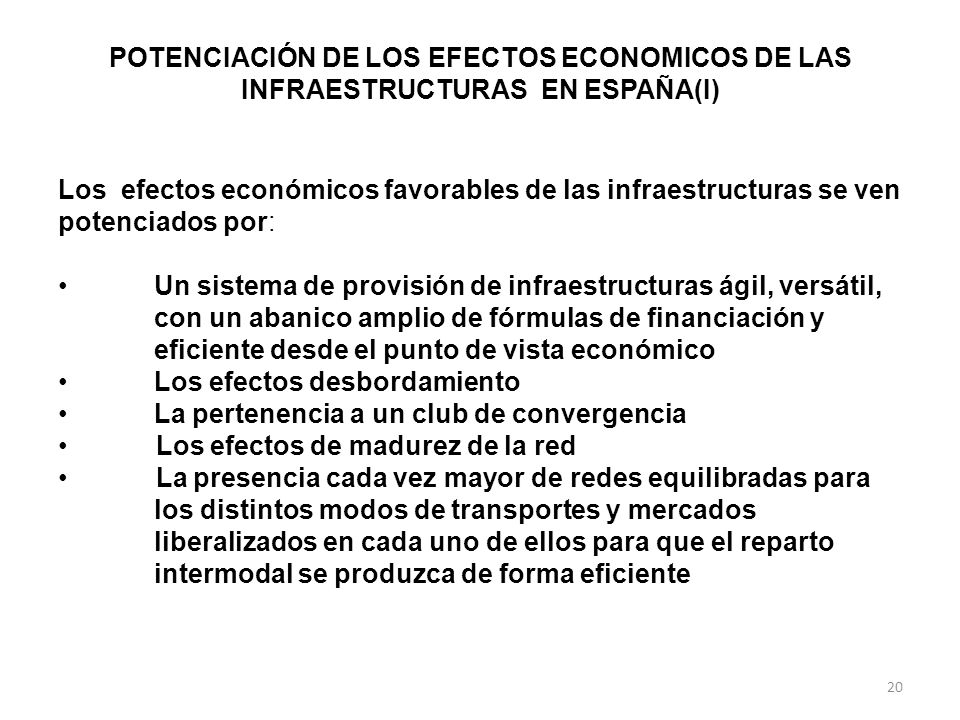 POTENCIACIÓN DE LOS EFECTOS ECONOMICOS DE LAS INFRAESTRUCTURAS EN ESPAÑA(I) Los efectos económicos favorables de las infraestructuras se ven potenciados por: Un sistema de provisión de infraestructuras ágil, versátil, con un abanico amplio de fórmulas de financiación y eficiente desde el punto de vista económico Los efectos desbordamiento La pertenencia a un club de convergencia Los efectos de madurez de la red La presencia cada vez mayor de redes equilibradas para los distintos modos de transportes y mercados liberalizados en cada uno de ellos para que el reparto intermodal se produzca de forma eficiente 20