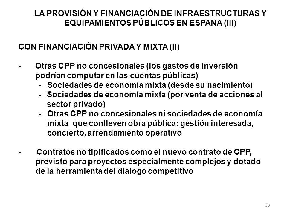 LA PROVISIÓN Y FINANCIACIÓN DE INFRAESTRUCTURAS Y EQUIPAMIENTOS PÚBLICOS EN ESPAÑA (III) CON FINANCIACIÓN PRIVADA Y MIXTA (II) -Otras CPP no concesionales (los gastos de inversión podrían computar en las cuentas públicas) -Sociedades de economía mixta (desde su nacimiento) -Sociedades de economía mixta (por venta de acciones al sector privado) -Otras CPP no concesionales ni sociedades de economía mixta que conlleven obra pública: gestión interesada, concierto, arrendamiento operativo - Contratos no tipificados como el nuevo contrato de CPP, previsto para proyectos especialmente complejos y dotado de la herramienta del dialogo competitivo 33