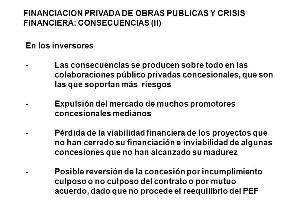 FINANCIACION PRIVADA DE OBRAS PUBLICAS Y CRISIS FINANCIERA: CONSECUENCIAS (II) En los inversores -Las consecuencias se producen sobre todo en las colaboraciones público privadas concesionales, que son las que soportan más riesgos -Expulsión del mercado de muchos promotores concesionales medianos -Pérdida de la viabilidad financiera de los proyectos que no han cerrado su financiación e inviabilidad de algunas concesiones que no han alcanzado su madurez -Posible reversión de la concesión por incumplimiento culposo o no culposo del contrato o por mutuo acuerdo, dado que no procede el reequilibrio del PEF