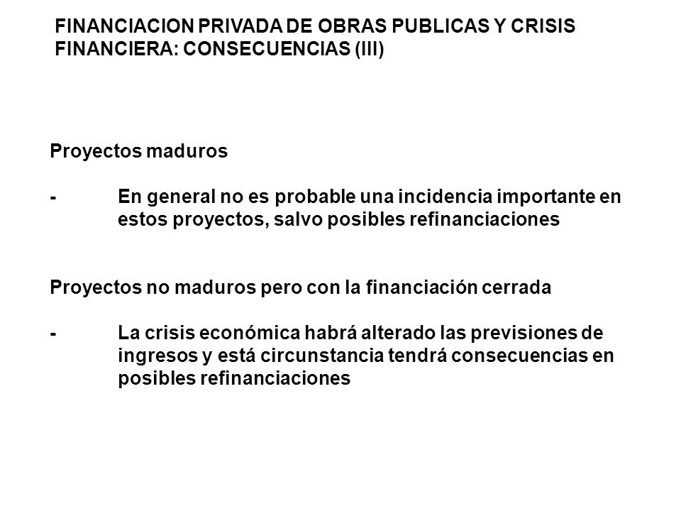 FINANCIACION PRIVADA DE OBRAS PUBLICAS Y CRISIS FINANCIERA: CONSECUENCIAS (III) Proyectos maduros -En general no es probable una incidencia importante