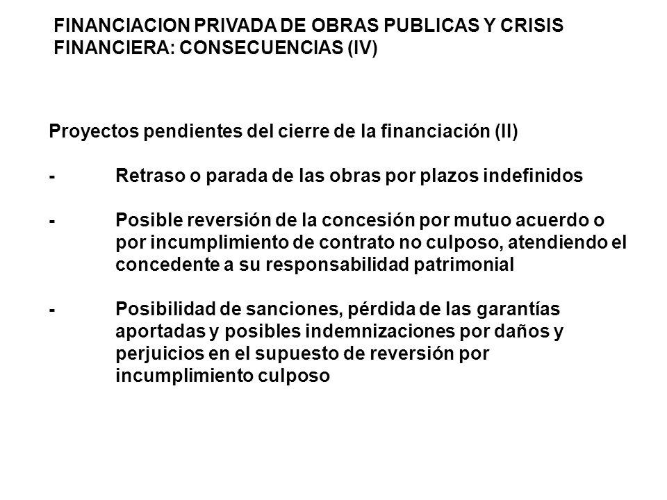 FINANCIACION PRIVADA DE OBRAS PUBLICAS Y CRISIS FINANCIERA: CONSECUENCIAS (IV) Proyectos pendientes del cierre de la financiación (II) -Retraso o parada de las obras por plazos indefinidos -Posible reversión de la concesión por mutuo acuerdo o por incumplimiento de contrato no culposo, atendiendo el concedente a su responsabilidad patrimonial -Posibilidad de sanciones, pérdida de las garantías aportadas y posibles indemnizaciones por daños y perjuicios en el supuesto de reversión por incumplimiento culposo