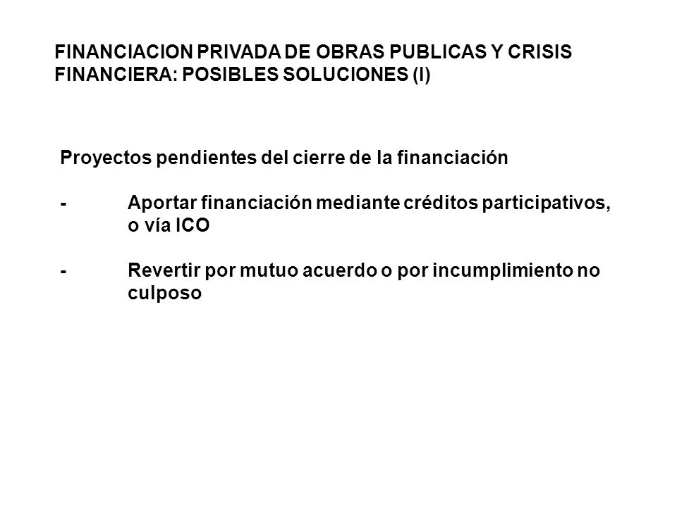 Proyectos pendientes del cierre de la financiación -Aportar financiación mediante créditos participativos, o vía ICO -Revertir por mutuo acuerdo o por incumplimiento no culposo FINANCIACION PRIVADA DE OBRAS PUBLICAS Y CRISIS FINANCIERA: POSIBLES SOLUCIONES (I)