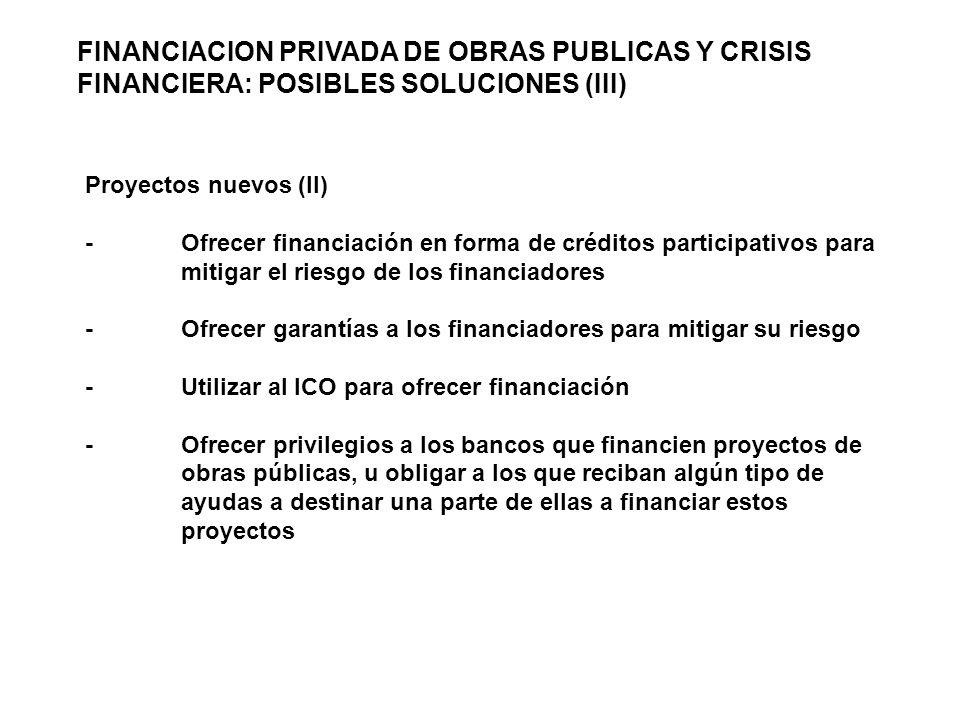 Proyectos nuevos (II) -Ofrecer financiación en forma de créditos participativos para mitigar el riesgo de los financiadores -Ofrecer garantías a los financiadores para mitigar su riesgo -Utilizar al ICO para ofrecer financiación -Ofrecer privilegios a los bancos que financien proyectos de obras públicas, u obligar a los que reciban algún tipo de ayudas a destinar una parte de ellas a financiar estos proyectos FINANCIACION PRIVADA DE OBRAS PUBLICAS Y CRISIS FINANCIERA: POSIBLES SOLUCIONES (III)