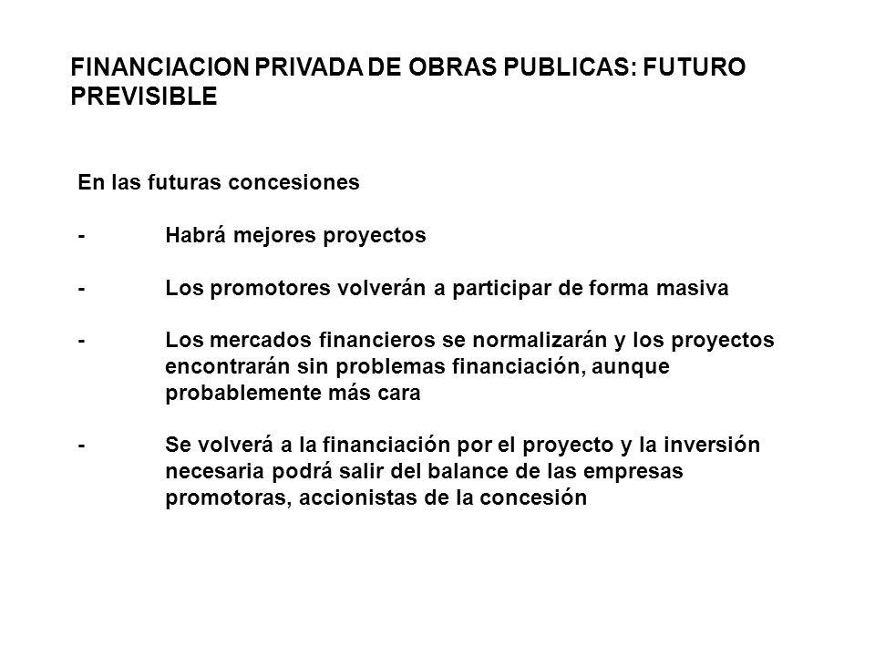 En las futuras concesiones -Habrá mejores proyectos -Los promotores volverán a participar de forma masiva -Los mercados financieros se normalizarán y los proyectos encontrarán sin problemas financiación, aunque probablemente más cara -Se volverá a la financiación por el proyecto y la inversión necesaria podrá salir del balance de las empresas promotoras, accionistas de la concesión FINANCIACION PRIVADA DE OBRAS PUBLICAS: FUTURO PREVISIBLE
