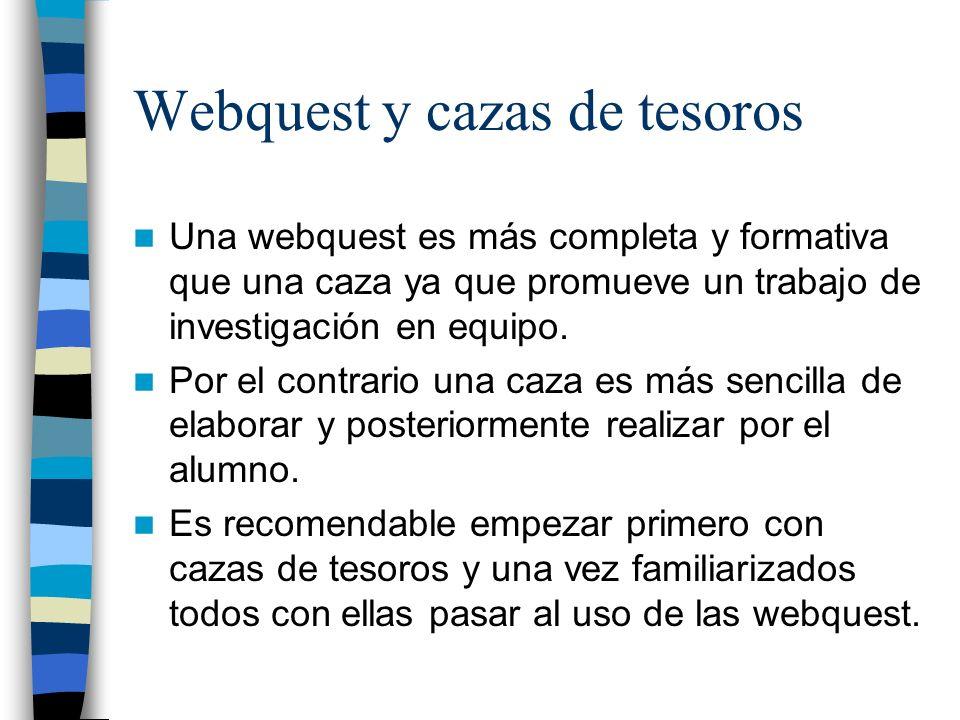 Webquest y cazas de tesoros Una webquest es más completa y formativa que una caza ya que promueve un trabajo de investigación en equipo.