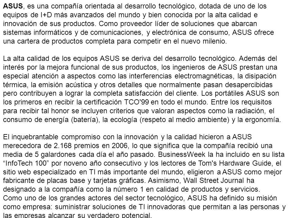 ASUS, es una compañía orientada al desarrollo tecnológico, dotada de uno de los equipos de I+D más avanzados del mundo y bien conocida por la alta cal