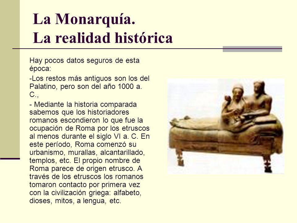 La Monarquía. La realidad histórica Hay pocos datos seguros de esta época: -Los restos más antiguos son los del Palatino, pero son del año 1000 a. C.,