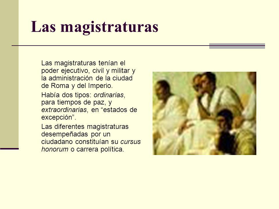 Las magistraturas Las magistraturas tenían el poder ejecutivo, civil y militar y la administración de la ciudad de Roma y del Imperio. Había dos tipos