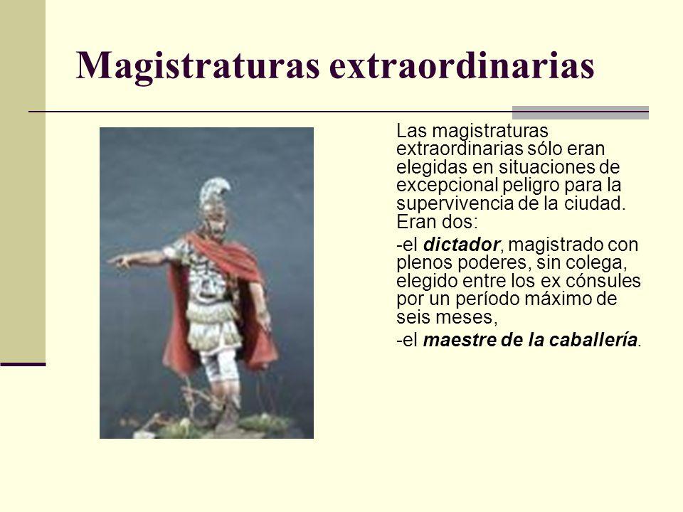Magistraturas extraordinarias Las magistraturas extraordinarias sólo eran elegidas en situaciones de excepcional peligro para la supervivencia de la c