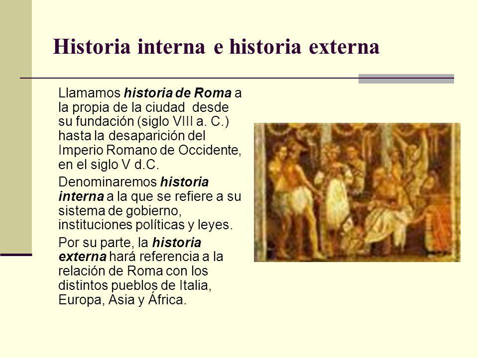 Historia interna e historia externa Llamamos historia de Roma a la propia de la ciudad desde su fundación (siglo VIII a. C.) hasta la desaparición del
