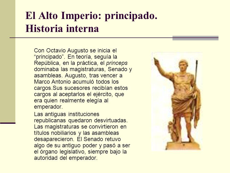El Alto Imperio: principado. Historia interna Con Octavio Augusto se inicia el principado. En teoría, seguía la República, en la práctica, el princeps