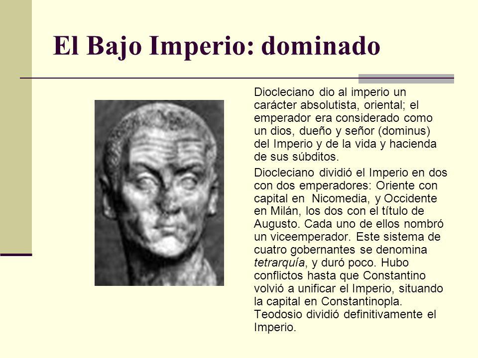 El Bajo Imperio: dominado Diocleciano dio al imperio un carácter absolutista, oriental; el emperador era considerado como un dios, dueño y señor (domi