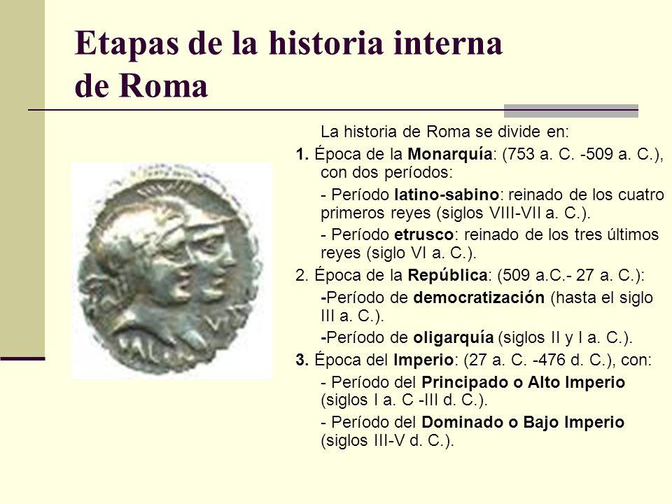 Etapas de la historia interna de Roma La historia de Roma se divide en: 1. Época de la Monarquía: (753 a. C. -509 a. C.), con dos períodos: - Período