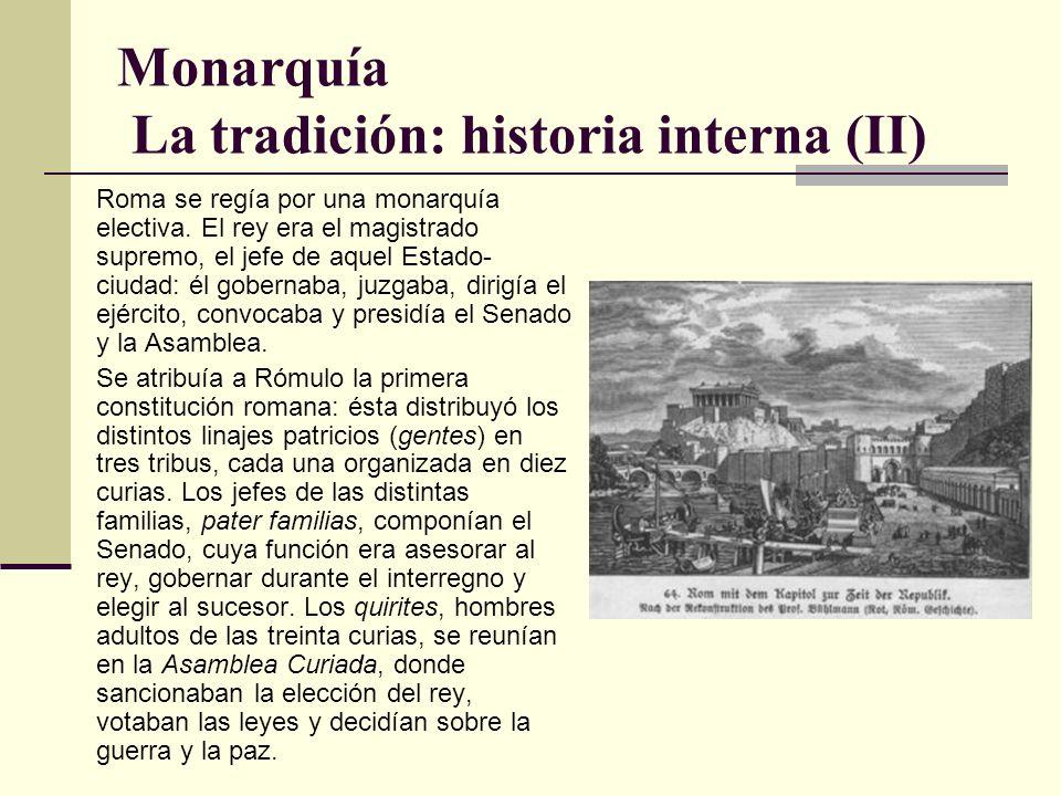 Monarquía La tradición: historia interna (II) Roma se regía por una monarquía electiva. El rey era el magistrado supremo, el jefe de aquel Estado- ciu