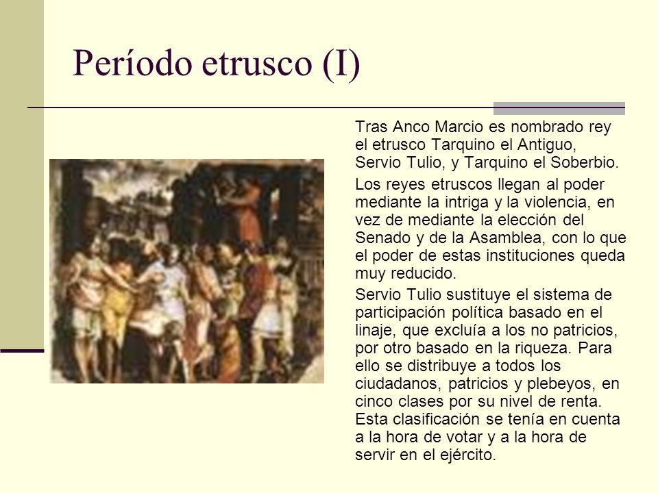Período etrusco (I) Tras Anco Marcio es nombrado rey el etrusco Tarquino el Antiguo, Servio Tulio, y Tarquino el Soberbio. Los reyes etruscos llegan a