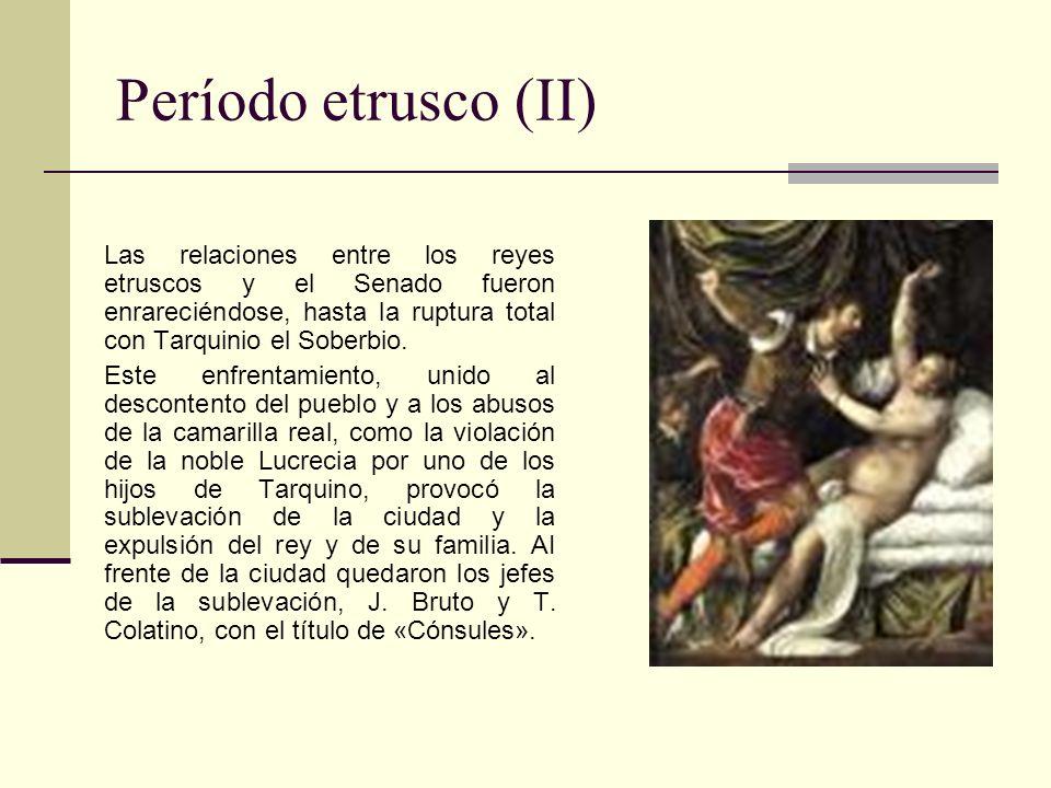 Período etrusco (II) Las relaciones entre los reyes etruscos y el Senado fueron enrareciéndose, hasta la ruptura total con Tarquinio el Soberbio. Este
