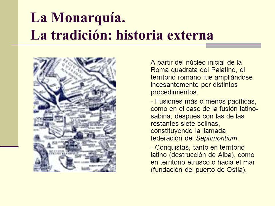 La Monarquía. La tradición: historia externa A partir del núcleo inicial de la Roma quadrata del Palatino, el territorio romano fue ampliándose incesa