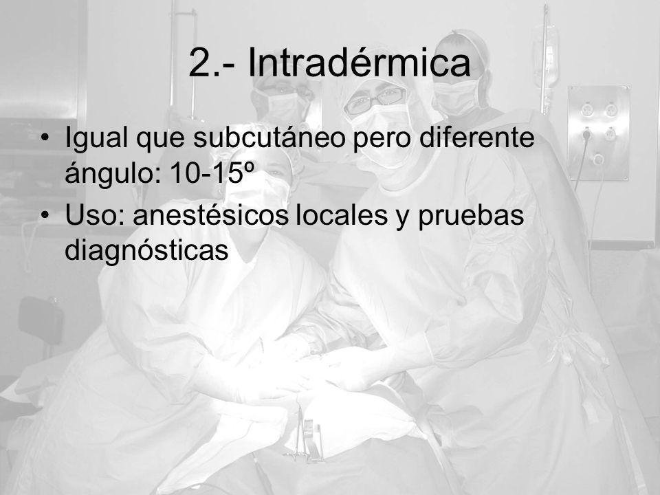 2.- Intradérmica Igual que subcutáneo pero diferente ángulo: 10-15º Uso: anestésicos locales y pruebas diagnósticas