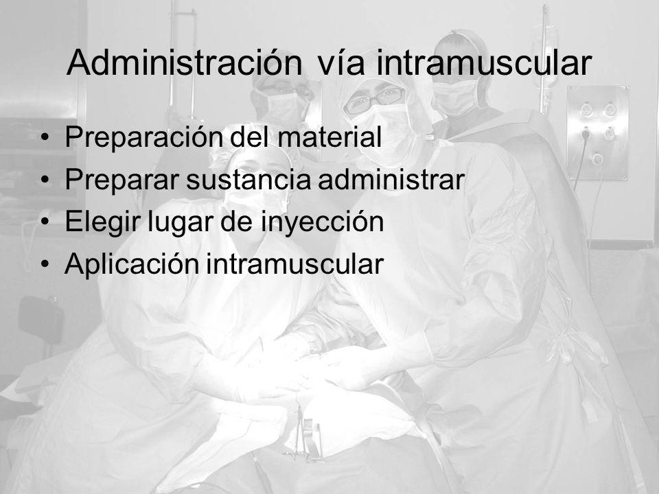 Administración vía intramuscular Preparación del material Preparar sustancia administrar Elegir lugar de inyección Aplicación intramuscular