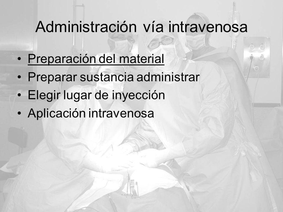 Administración vía intravenosa Preparación del material Preparar sustancia administrar Elegir lugar de inyección Aplicación intravenosa