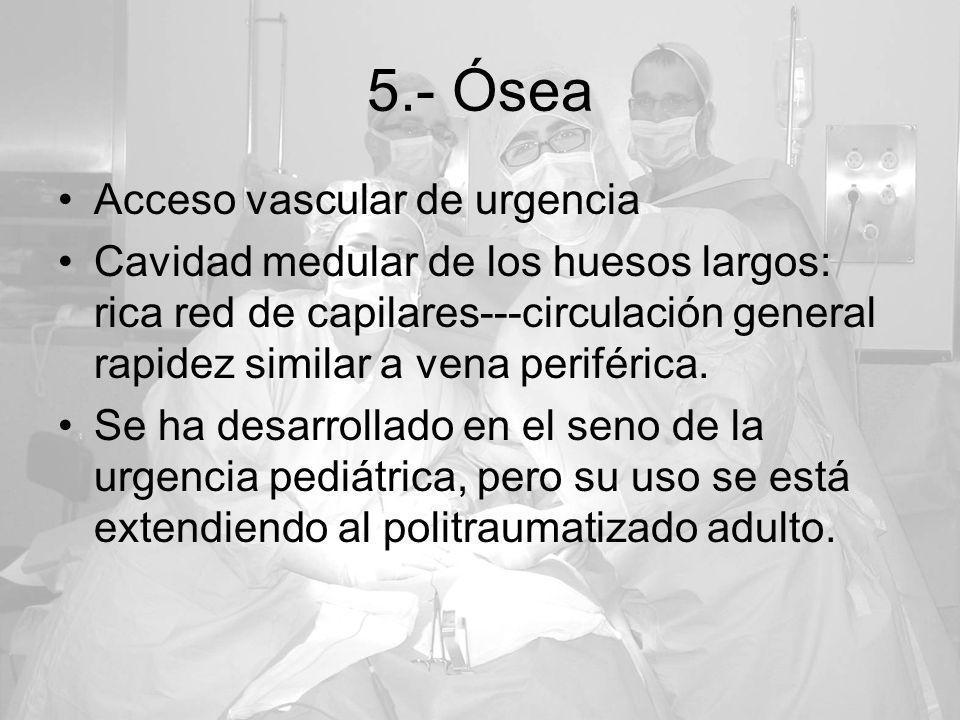 5.- Ósea Acceso vascular de urgencia Cavidad medular de los huesos largos: rica red de capilares---circulación general rapidez similar a vena periféri