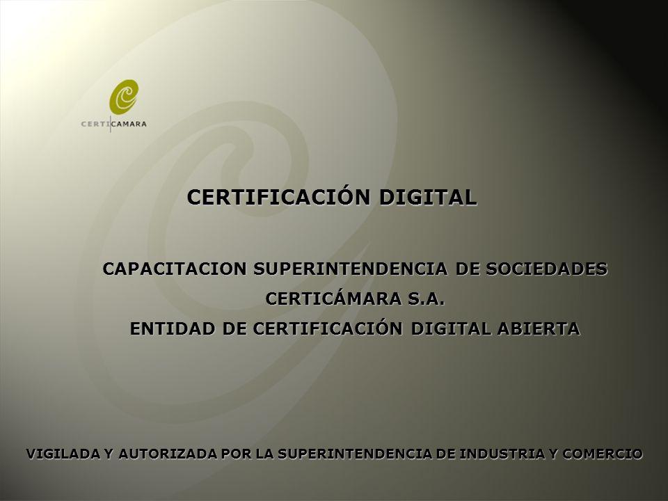 CAPACITACION SUPERINTENDENCIA DE SOCIEDADES CERTICÁMARA S.A. ENTIDAD DE CERTIFICACIÓN DIGITAL ABIERTA CERTIFICACIÓN DIGITAL VIGILADA Y AUTORIZADA POR