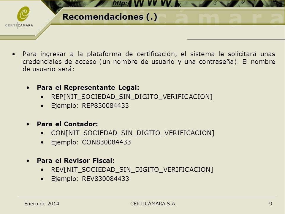 Enero de 2014CERTICÁMARA S.A.9 Recomendaciones (.) Para ingresar a la plataforma de certificación, el sistema le solicitará unas credenciales de acces