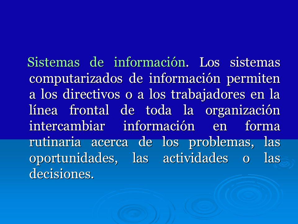 Sistemas de información. Los sistemas computarizados de información permiten a los directivos o a los trabajadores en la línea frontal de toda la orga