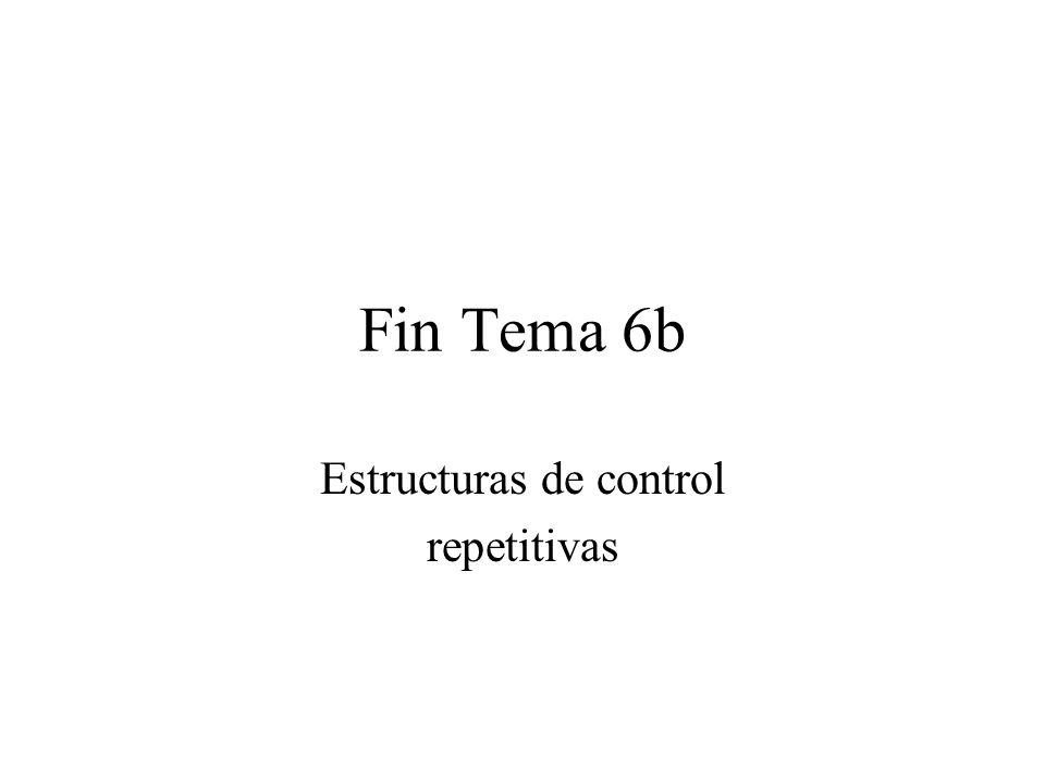 Fin Tema 6b Estructuras de control repetitivas