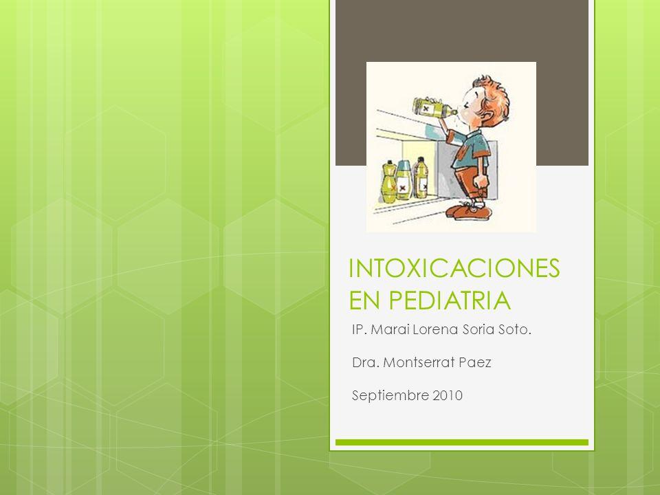 INTOXICACIONES EN PEDIATRIA IP. Marai Lorena Soria Soto. Dra. Montserrat Paez Septiembre 2010