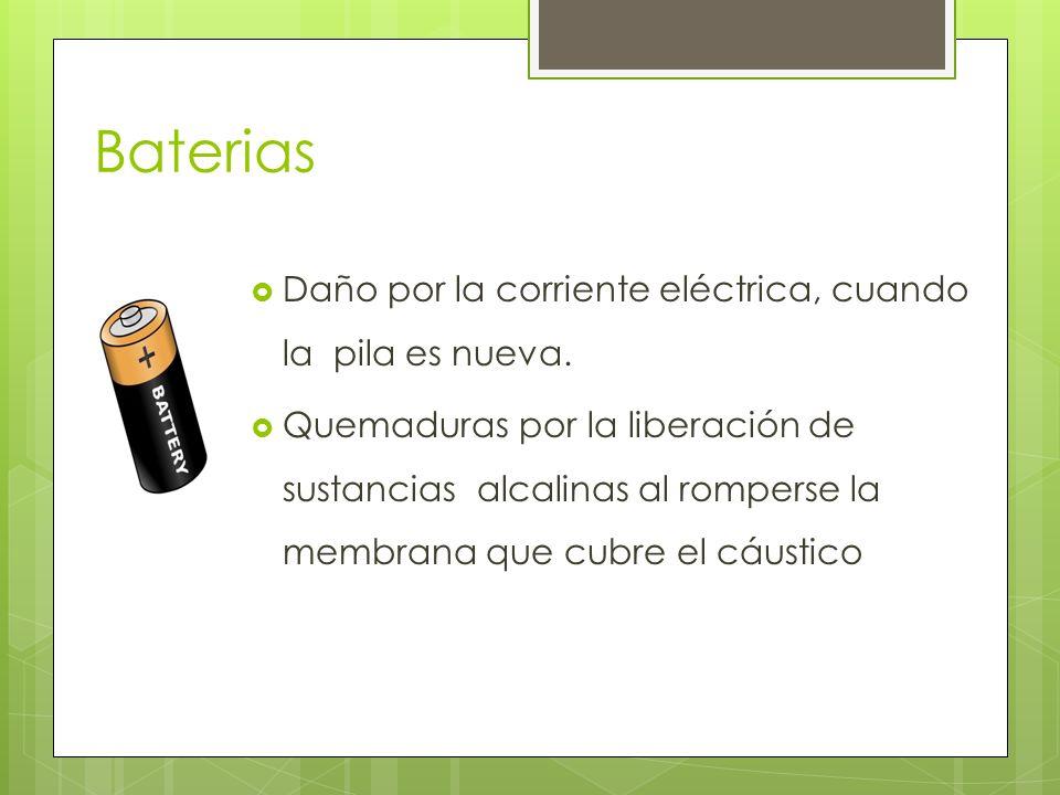 Baterias Daño por la corriente eléctrica, cuando la pila es nueva. Quemaduras por la liberación de sustancias alcalinas al romperse la membrana que cu