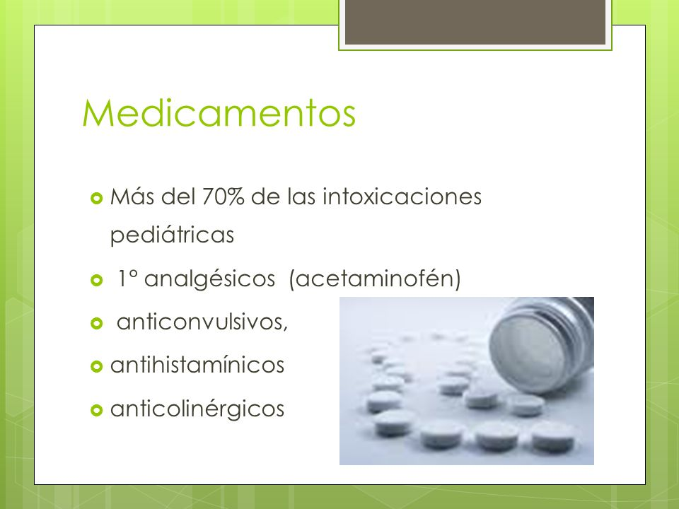 Más del 70% de las intoxicaciones pediátricas 1° analgésicos (acetaminofén) anticonvulsivos, antihistamínicos anticolinérgicos