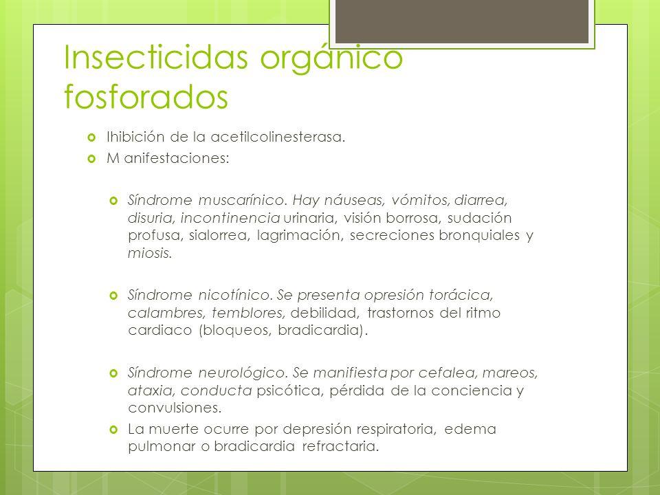Insecticidas orgánico fosforados Ihibición de la acetilcolinesterasa. M anifestaciones: Síndrome muscarínico. Hay náuseas, vómitos, diarrea, disuria,