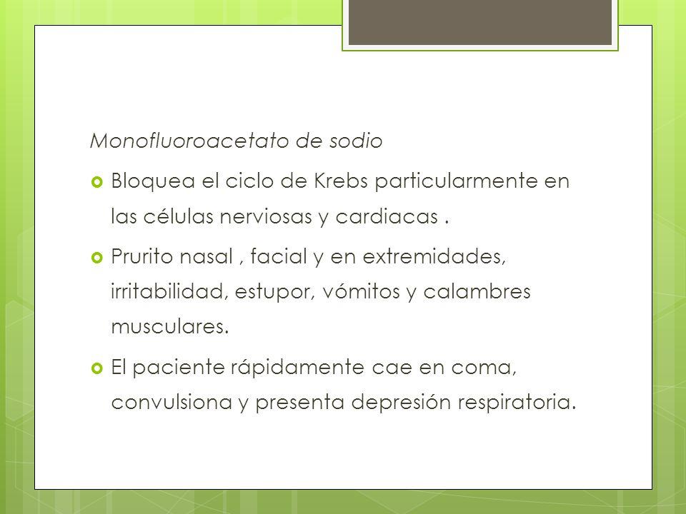 Monofluoroacetato de sodio Bloquea el ciclo de Krebs particularmente en las células nerviosas y cardiacas. Prurito nasal, facial y en extremidades, ir