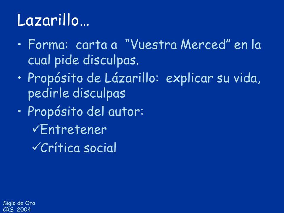Siglo de Oro CRS 2004 Lazarillo… Forma: carta a Vuestra Merced en la cual pide disculpas. Propósito de Lázarillo: explicar su vida, pedirle disculpas