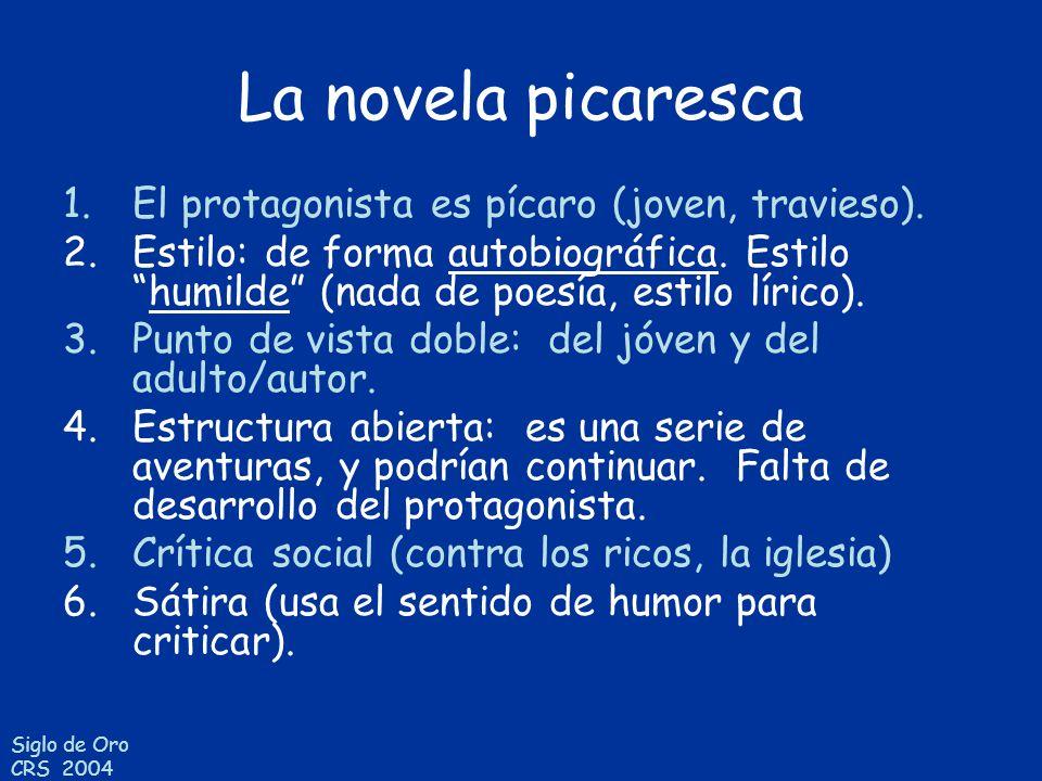Siglo de Oro CRS 2004 La novela picaresca 1.El protagonista es pícaro (joven, travieso). 2.Estilo: de forma autobiográfica. Estilohumilde (nada de poe