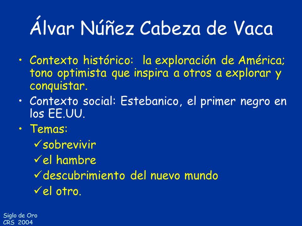 Siglo de Oro CRS 2004 Álvar Núñez Cabeza de Vaca Contexto histórico: la exploración de América; tono optimista que inspira a otros a explorar y conqui
