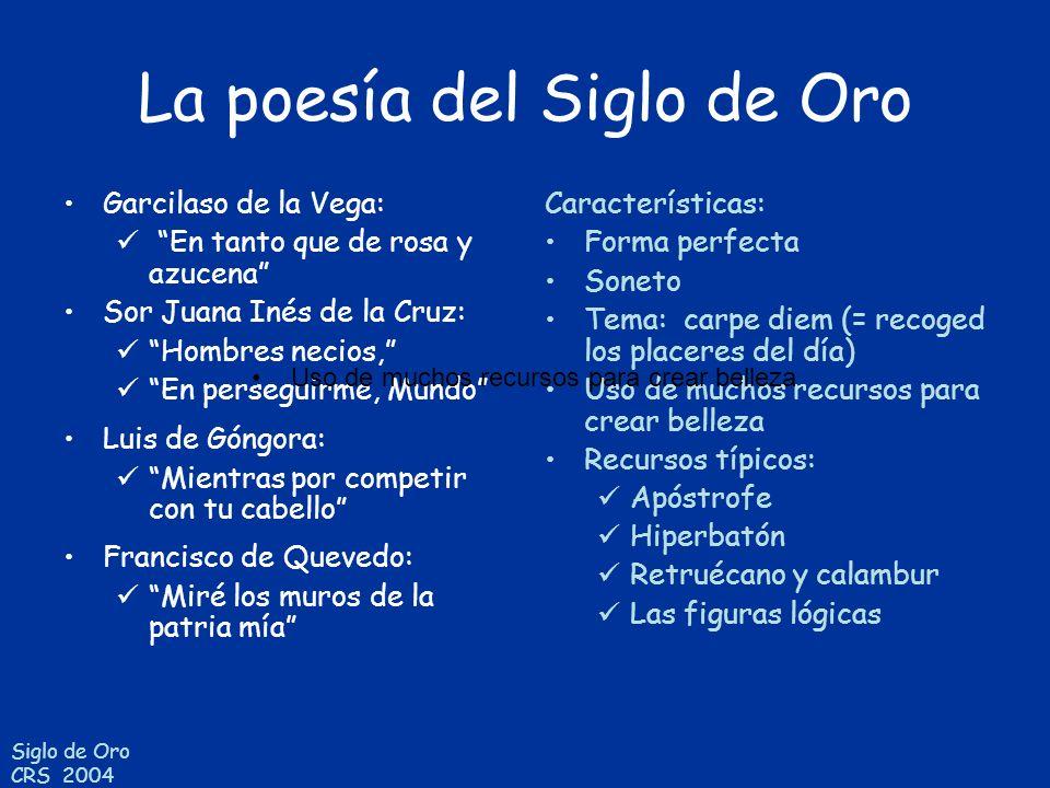 Siglo de Oro CRS 2004 La poesía del Siglo de Oro Garcilaso de la Vega: En tanto que de rosa y azucena Sor Juana Inés de la Cruz: Hombres necios, En pe