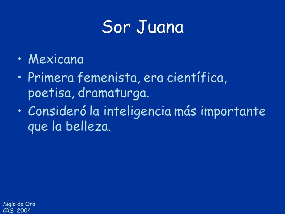 Siglo de Oro CRS 2004 Sor Juana Mexicana Primera femenista, era científica, poetisa, dramaturga. Consideró la inteligencia más importante que la belle