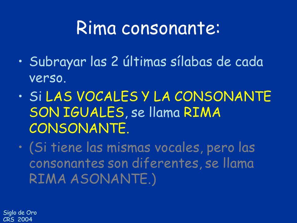 Siglo de Oro CRS 2004 Rima consonante: Subrayar las 2 últimas sílabas de cada verso. Si LAS VOCALES Y LA CONSONANTE SON IGUALES, se llama RIMA CONSONA