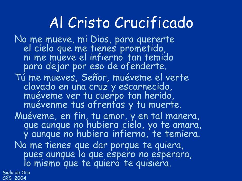 Siglo de Oro CRS 2004 Al Cristo Crucificado No me mueve, mi Dios, para quererte el cielo que me tienes prometido, ni me mueve el infierno tan temido p